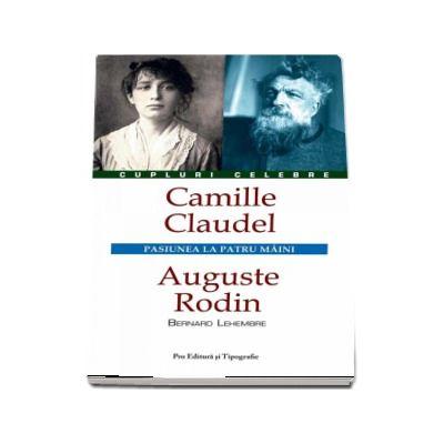 Camille Claudel - Auguste Rodin. Pasiunea la patru maini (Colectia Cupluri Celebre)