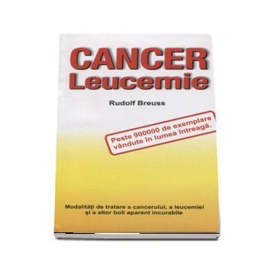 Cancer leucemie. Modalitati de tratare a cancerului, a leucemiei si a altor boli aparent incurabile