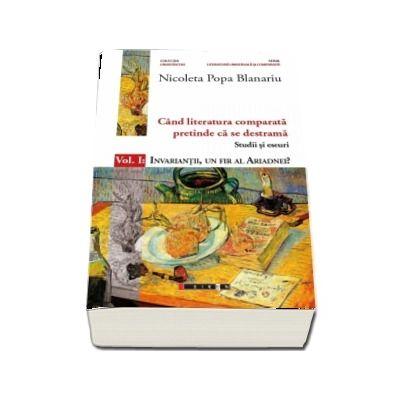 Cand literatura comparata pretinde ca se destrama. Volumul  I: Invariantii, un fir al Ariadnei? (Nicoleta Popa Blanariu)