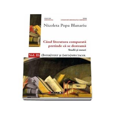 Cand literatura comparata pretinde ca se destrama. Volumul  II : (INTER)TEXT SI (META)SPECTACOL (Nicoleta Popa Blanariu)