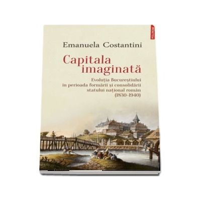 Capitala imaginata. Evolutia Bucurestiului in perioada formarii si consolidarii statului national roman (1830-1940)