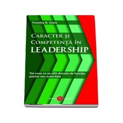 Caracter si competenta in leadership. Tot ceea ce se afla dincolo de functie, pozitie sau autoritate - Timothy R. Clark