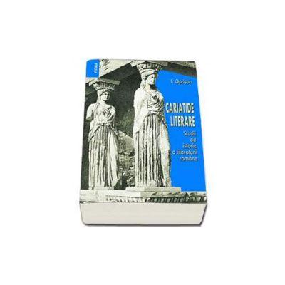 Cariatide literare. Studii de istorie a literaturii romane