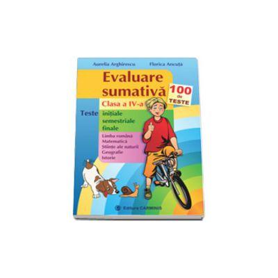 Evaluare sumativa. Clasa a IV-a. 100 de teste initiale, semestriale, finale