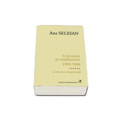 Literatura in totalitarism 1959-1960. Volumul VI - La rascruce de generatii  - Ana Selejan