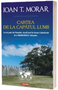 Cartea de la capatul lumii. La un pas de Paradis: doua luni in Noua Caledonie si o saptamina in Vanuatu - Ioan T. Morar