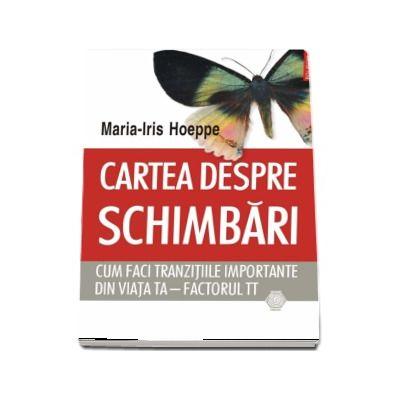 Cartea despre schimbari. Cum faci tranzitiile importante din viata ta - factorul TT (Maria-Iris Hoeppe)