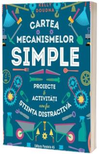 Cartea mecanismelor simple. Proiecte & activitati care fac stiinta distractiva