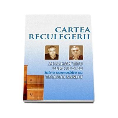 Cartea reculegerii - Aurelian Titu Dumitrescu intr-o convorbire cu Teodor Sandu (Teodor Sandu , Aurelian Titu Dumitrescu)