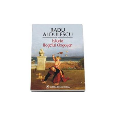 Istoria Regelui Gogosar - Radu Aldulescu