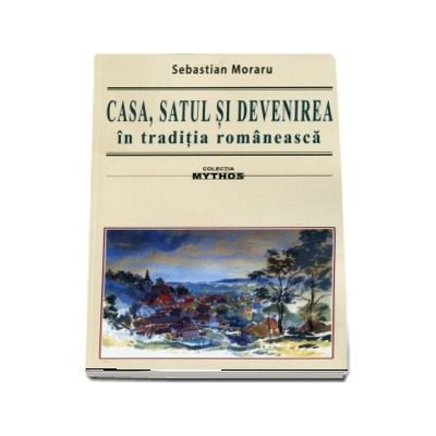 Casa, satul si devenirea in traditia romaneasca. Colectia Mythos