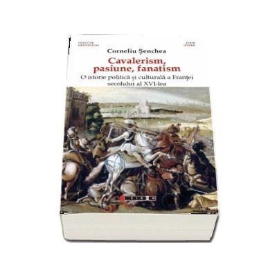 Cavalerism, pasiune, fanatism. O istorie politica a Frantei secolului al XVI-lea (Corneliu Senchea)