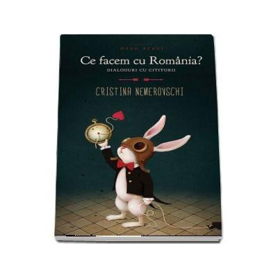 Ce facem cu Romania? Dialoguri cu cititorii - Cristina Nemerovschi (Editia a 2-a)