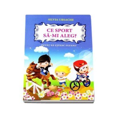 Ce sport sa-mi aleg? Invat sa citesc fluent - Silvia Ursache (Editie ilustrata)