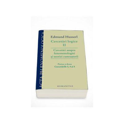 Cercetari logice II - partea a doua. Cercetari asupra fenomenologiei si teoriei cunoasterii - Edmund Husserl