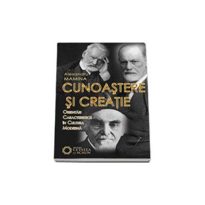 Cunoastere si creatie - Orientari caracteristice in cultura moderna - Alexandru Mamina