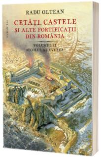Cetati, castele si alte fortificatii din Romania. Volumul II, secolul al XVI-lea