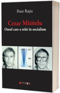 Cezar Mititelu - Omul care a trait in socialism