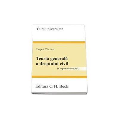 Teoria generala a dreptului civil. In reglementarea NCC - Curs Universitar (Eugen Chelaru)