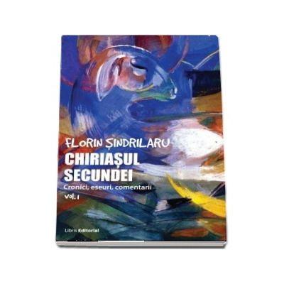 Chiriasul secundei, volumul 1. Cronici, eseuri, comentarii - Florin Sindrilaru