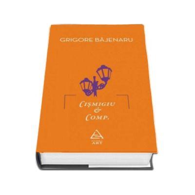 Cismigiu et Comp. - Grigore Bajenaru (Editie Hardcover)
