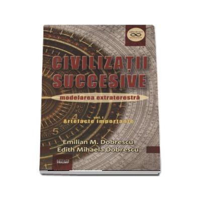 Civilizatii succesive, modelarea extraterestra - Volumul I - Artefacte importante (Emilian M. Dobrescu)