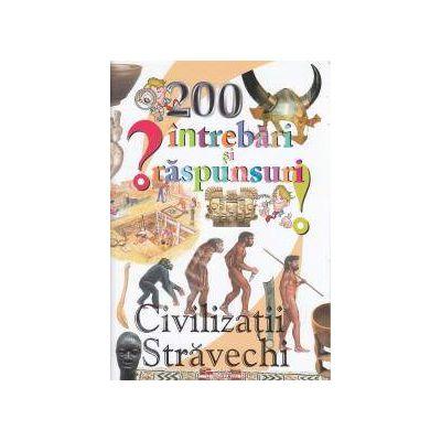 200 de intrebari si raspunsuri: Civilizatii Stravechi