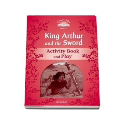 Classic Tales Second Edition Level 2. Kind Arthur and the Sword. Activity Book and Play
