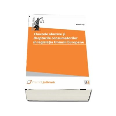 Clauzele abuzive si drepturile consumatorilor in legislatia Uniunii Europene - Andrei Pap