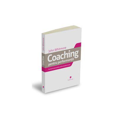 Coaching pentru performanta. Practica si principiile coachingului si ale leadershipului