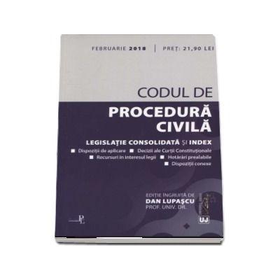 Codul de procedura civila - Legislatie consolidata si index (Editia a 3-a ingrijita de Dan Lupascu, actualizata Februarie 2018)