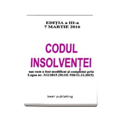 Codul Insolventei asa cum a fost modificat si completat prin Legea nr. 312-2015 (M.of. 920-11.12.2015) Editia a III-a Actualizata la 7 Martie 2016