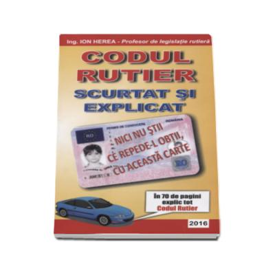 Codul rutier 2016 - Scurtat si explicat de Ion Herea (Profesor de legislatie rutiera)