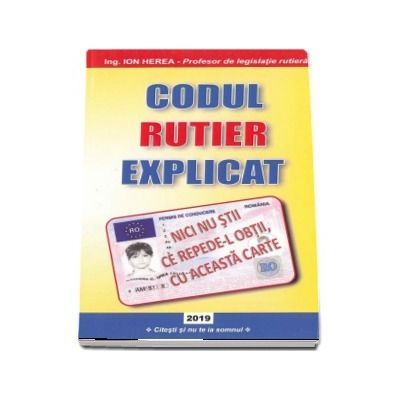 Codul rutier explicat 2019. Scurtat si explicat de Ion Herea (Profesor de legislatie rutiera)