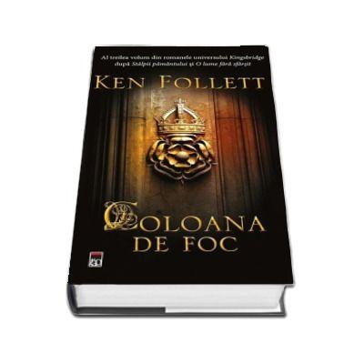 Coloana de foc - Ken Follett. Al treilea volum din romanele universului Kingsbridge dupa Stalpii pamantului si O lume fara sfarsit