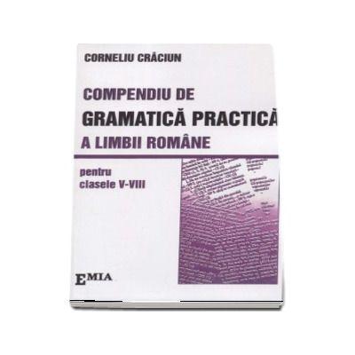 Compendiu de Gramatica Practica a limbii romane pentru clasele V-VIII - Corneliu Craciun