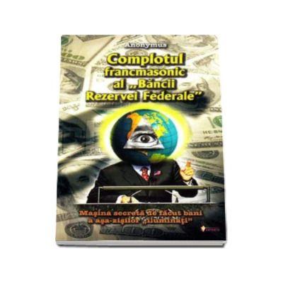 Complotul francmasonic al Bancii Rezervei Federale. Masina secreta de facut bani a asa-zisilor  iluminati