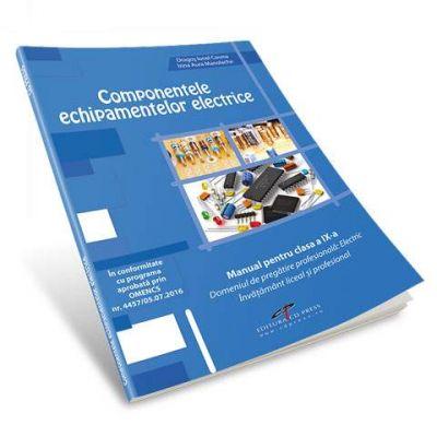 Componentele echipamentelor elecrice. Manual pentru clasa a IX-a. Domeniul de pregatire profesionala - Electric. Invatamant liceal si profesional