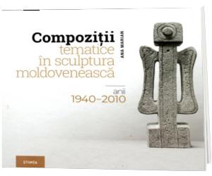 Compozitii tematice in sculptura moldoveneasca. Anii 1940-2010