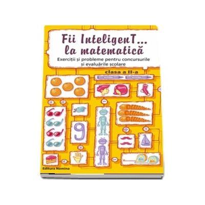 Concursul - Fii inteligenT... la matematica, pentru clasa a II-a. Exercitii si probleme pentru concursurile si evaluarile scolare