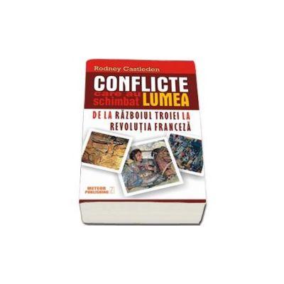 Conflicte care au schimbat lumea - Volumul I - De la Razboiul Troiei la Revolutia Franceza