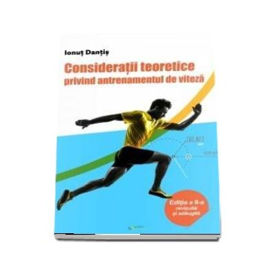 Consideratii teoretice privind antrenamentul de viteza - Editia a II-a revizuita si adaugita