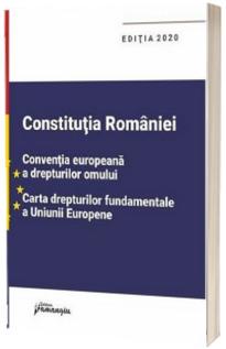 Constitutia Romaniei, Conventia europeana a drepturilor omului, Carta drepturilor fundamentale a Uniunii Europene. Editia 2020