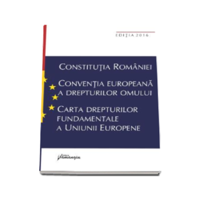 Constitutia Romaniei. Conventia europeana a drepturilor omului, Carta drepturilor fundamentale a Uniunii Europene - Editia a VII-a, actualizata la data de 15 septembrie 2016