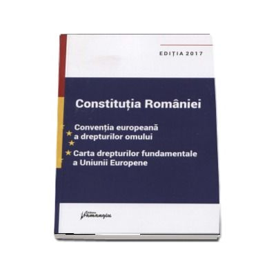 Constitutia Romaniei. Conventia europeana a drepturilor omului, Carta drepturilor fundamentale a Uniunii Europene - Editia a VII-a, actualizata la data de 26 ianuarie 2017