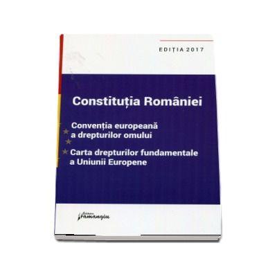 Constitutia Romaniei, Conventia europeana a drepturilor omului, Carta drepturilor fundamentale a Uniunii Europene - Editia a VIII-a, actualizata la data de 15 SEPTEMBRIE 2017