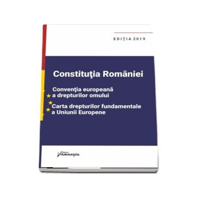 Constitutia Romaniei, Conventia europeana a drepturilor omului, Carta drepturilor fundamentale a Uniunii Europene - editie actualizata la 1 septembrie 2019