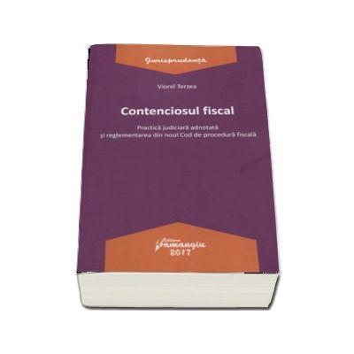 Contenciosul fiscal - Practica judiciara adnotata si reglementarea din noul Cod de procedura fiscala (Viorel Terzea)