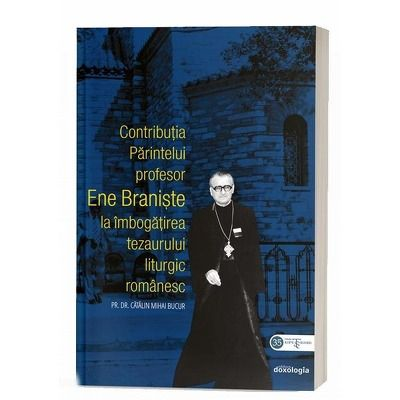 Contributia Parintelui profesor Ene Braniste la imbogatirea tezaurului liturgic romanesc