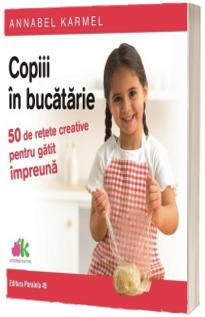Copiii in bucatarie - 50 de retete creative pentru gatit impreuna